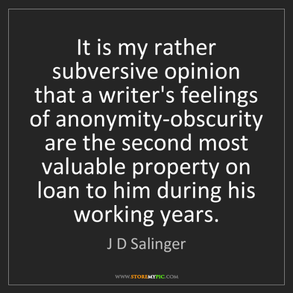 J D Salinger: It is my rather subversive opinion that a writer's feelings...