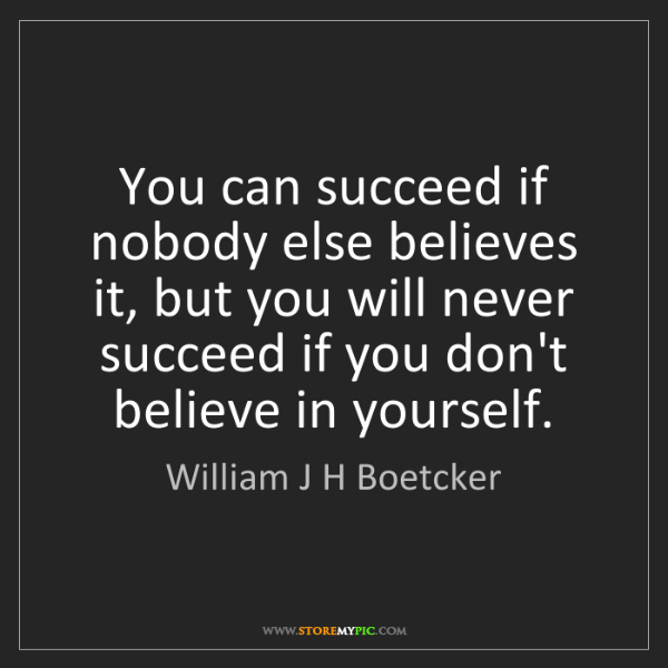 William J H Boetcker: You can succeed if nobody else believes it, but you will...