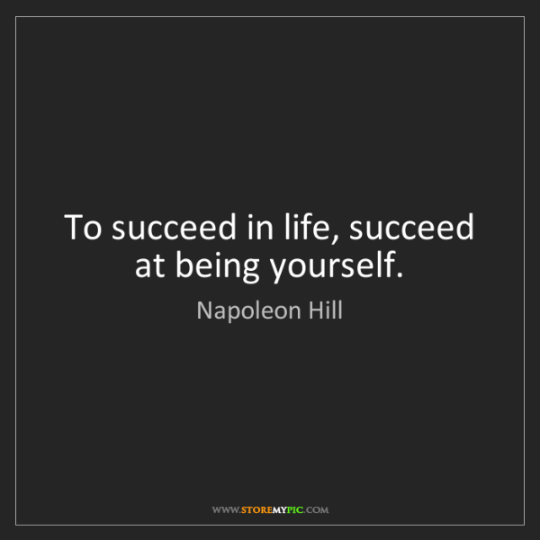 Napoleon Hill: To succeed in life, succeed at being yourself.