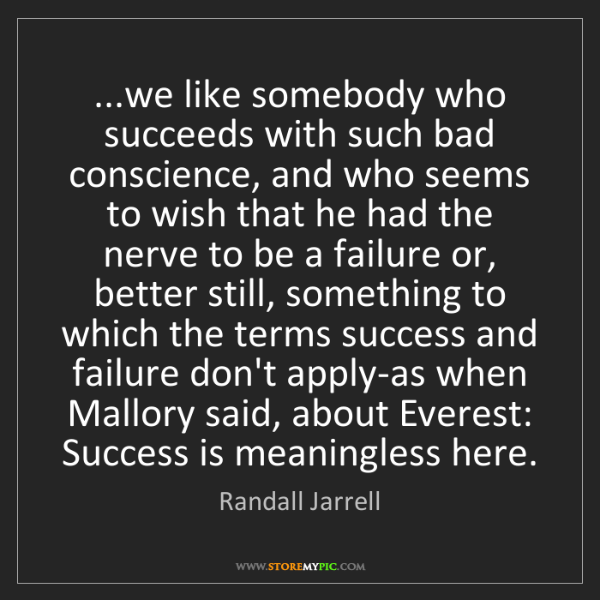 Randall Jarrell: ...we like somebody who succeeds with such bad conscience,...