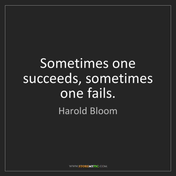 Harold Bloom: Sometimes one succeeds, sometimes one fails.