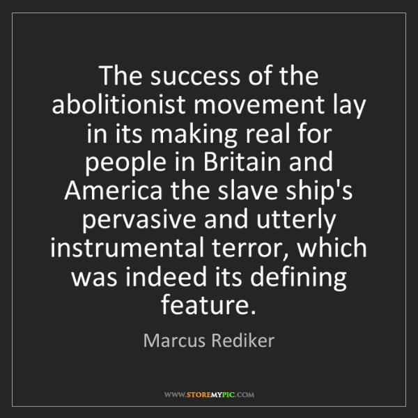 Marcus Rediker: The success of the abolitionist movement lay in its making...