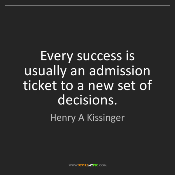 Henry A Kissinger: Every success is usually an admission ticket to a new...