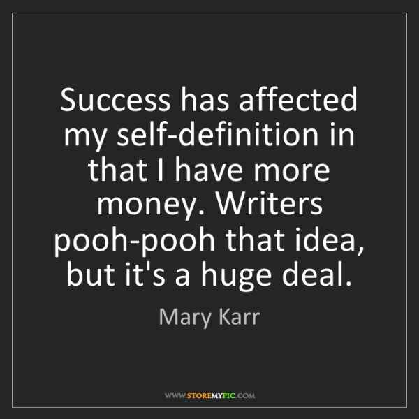 Mary Karr: Success has affected my self-definition in that I have...