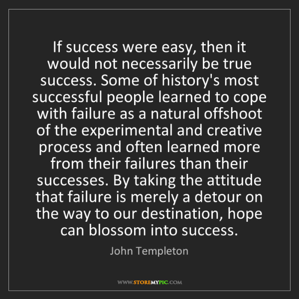 John Templeton: If success were easy, then it would not necessarily be...