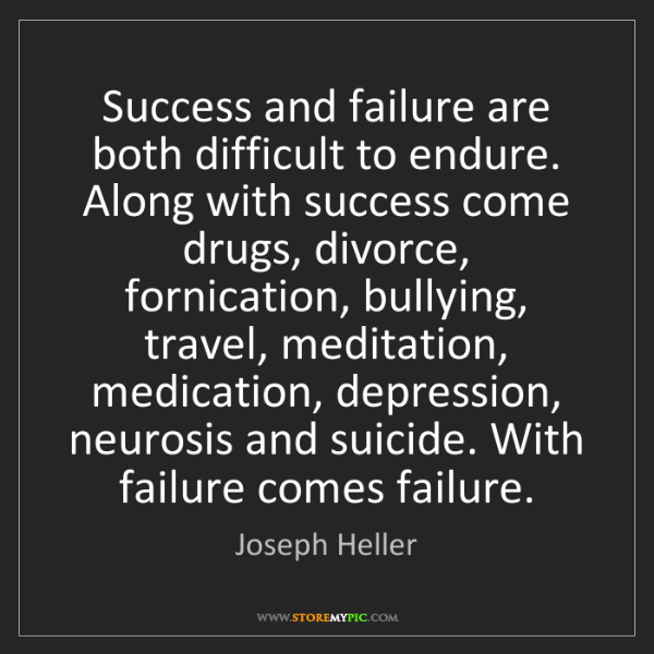 Joseph Heller: Success and failure are both difficult to endure. Along...