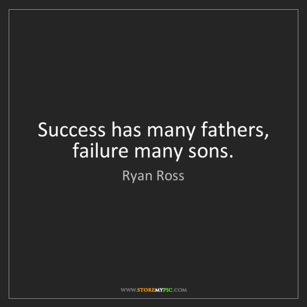 Ryan Ross: Success has many fathers, failure many sons.