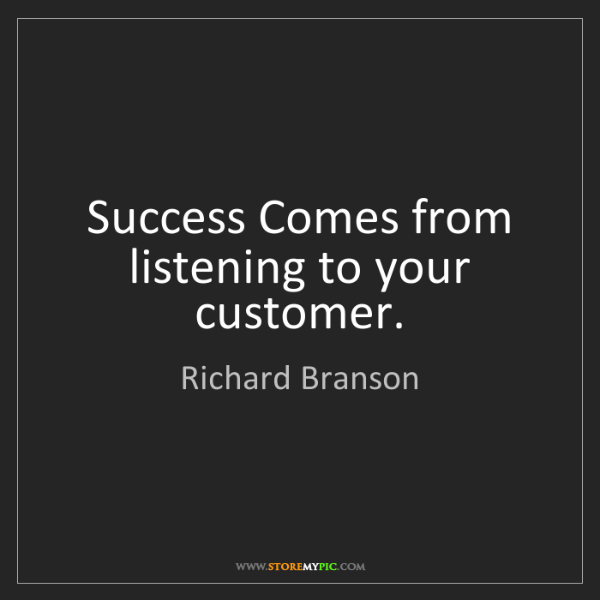 Richard Branson: Success Comes from listening to your customer.