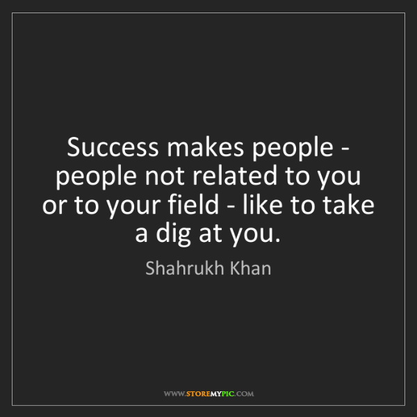 Shahrukh Khan: Success makes people - people not related to you or to...