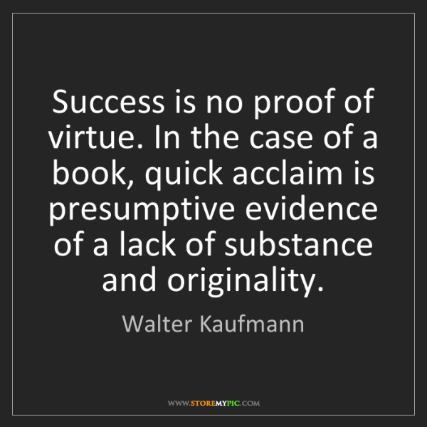 Walter Kaufmann: Success is no proof of virtue. In the case of a book,...