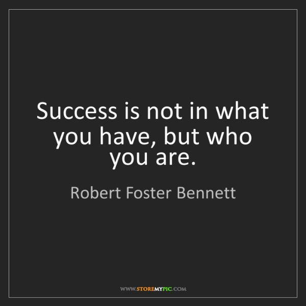 Robert Foster Bennett: Success is not in what you have, but who you are.