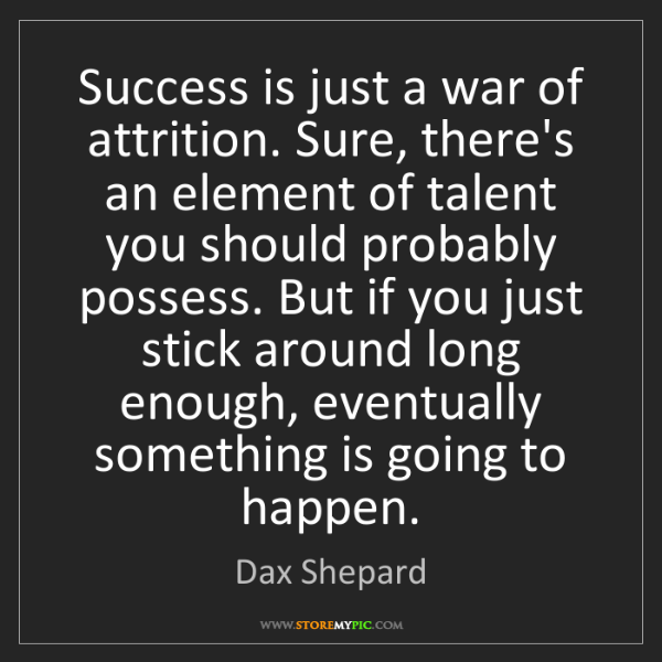 Dax Shepard: Success is just a war of attrition. Sure, there's an...