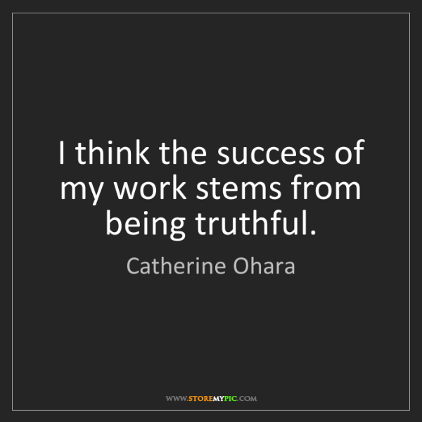 Catherine Ohara: I think the success of my work stems from being truthful.