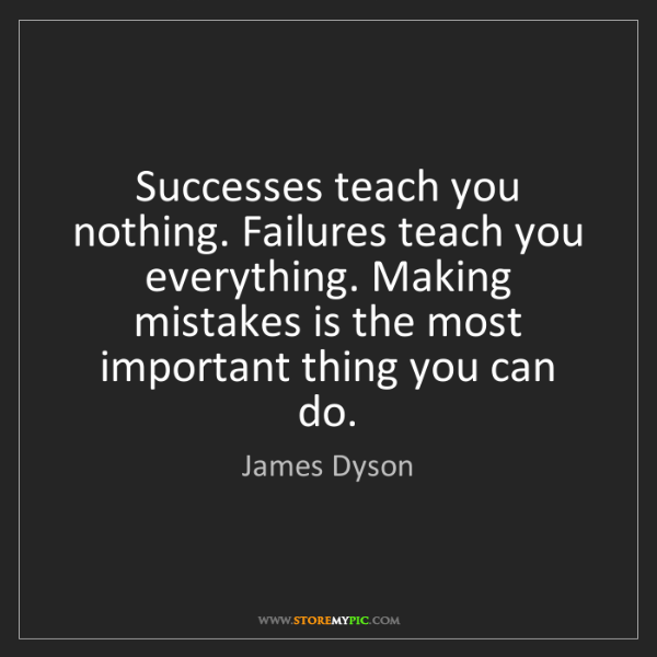 James Dyson: Successes teach you nothing. Failures teach you everything....