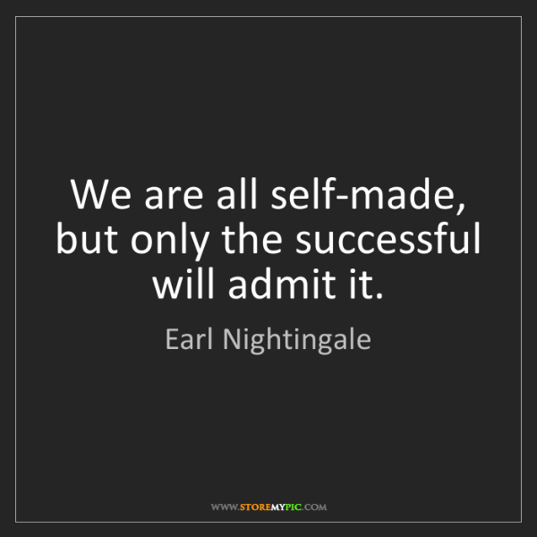 Earl Nightingale: We are all self-made, but only the successful will admit...