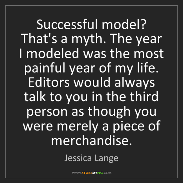 Jessica Lange: Successful model? That's a myth. The year I modeled was...