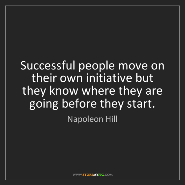 Napoleon Hill: Successful people move on their own initiative but they...