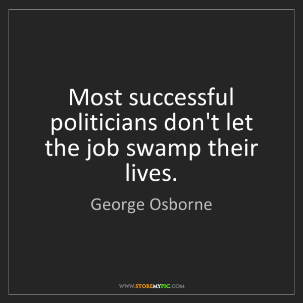 George Osborne: Most successful politicians don't let the job swamp their...