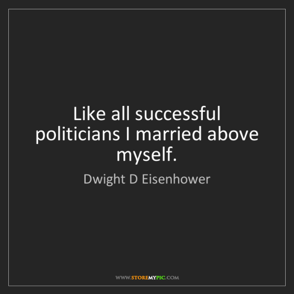 Dwight D Eisenhower: Like all successful politicians I married above myself.