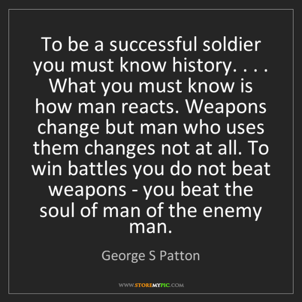 George S Patton: To be a successful soldier you must know history. . ....