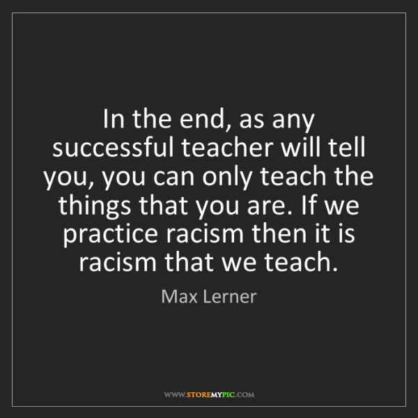 Max Lerner: In the end, as any successful teacher will tell you,...