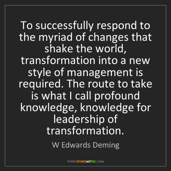 W Edwards Deming: To successfully respond to the myriad of changes that...