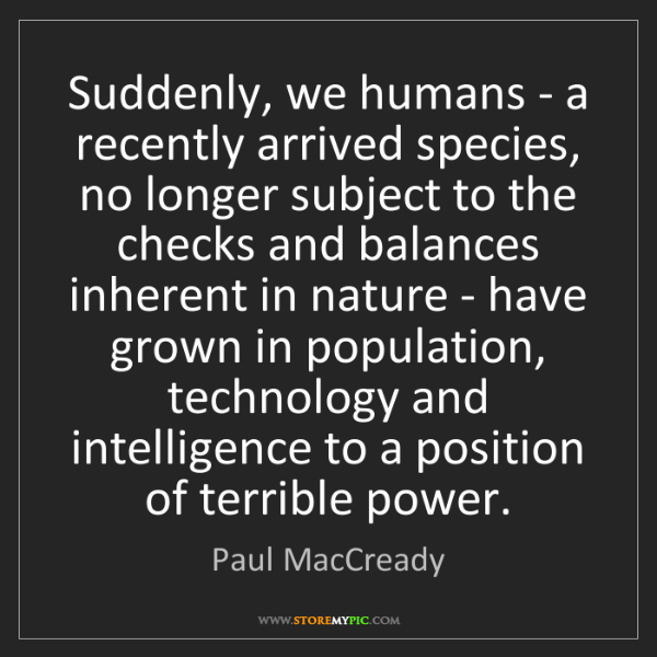 Paul MacCready: Suddenly, we humans - a recently arrived species, no...