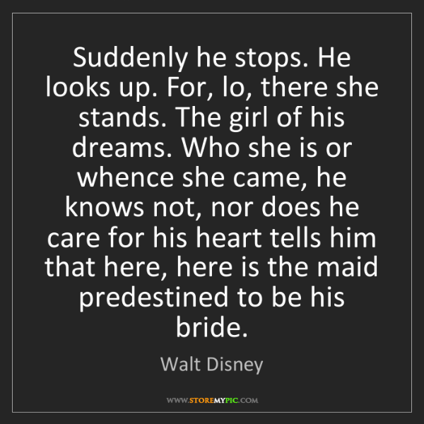 Walt Disney: Suddenly he stops. He looks up. For, lo, there she stands....