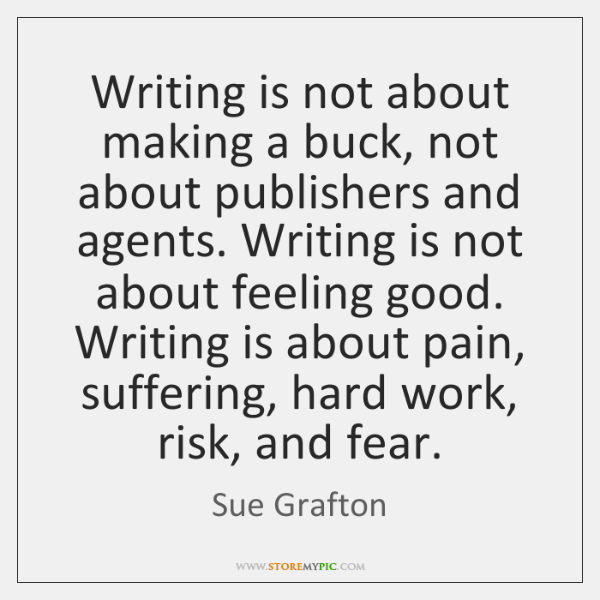 Writing is not about making a buck, not about publishers and agents. ...