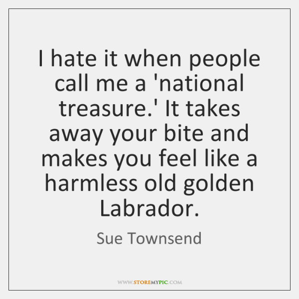 I hate it when people call me a 'national treasure.' It ...