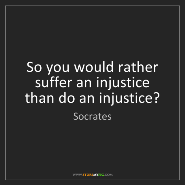 Socrates: So you would rather suffer an injustice than do an injustice?