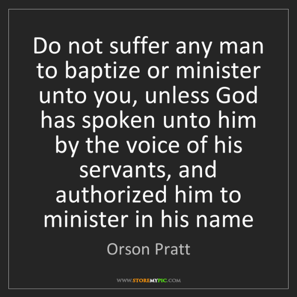 Orson Pratt: Do not suffer any man to baptize or minister unto you,...