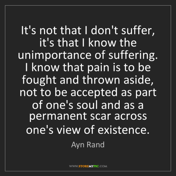 Ayn Rand: It's not that I don't suffer, it's that I know the unimportance...
