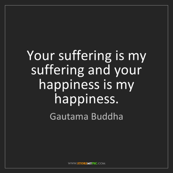 Gautama Buddha: Your suffering is my suffering and your happiness is...