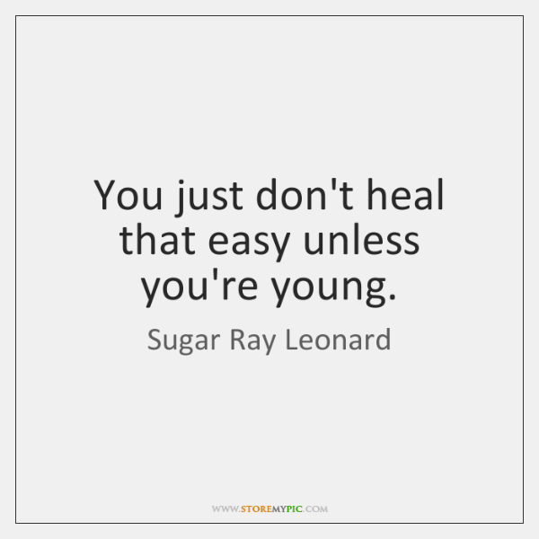 You just don't heal that easy unless you're young.