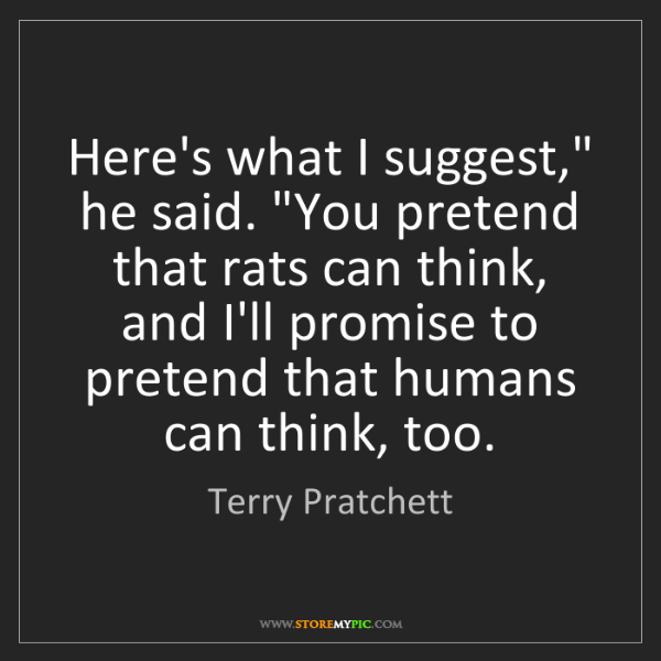 "Terry Pratchett: Here's what I suggest,"" he said. ""You pretend that rats..."