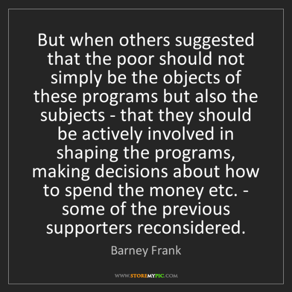 Barney Frank: But when others suggested that the poor should not simply...