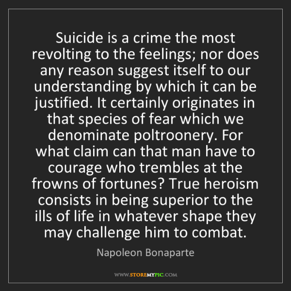 Napoleon Bonaparte: Suicide is a crime the most revolting to the feelings;...