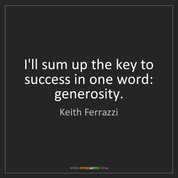 Keith Ferrazzi: I'll sum up the key to success in one word: generosity.