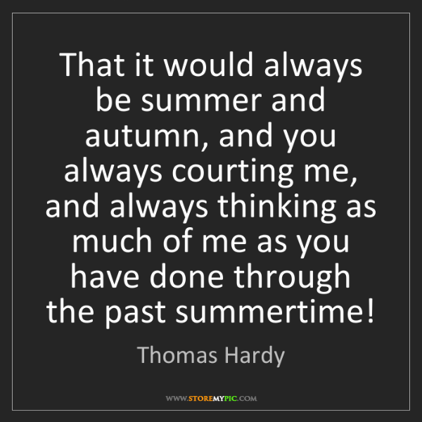 Thomas Hardy: That it would always be summer and autumn, and you always...