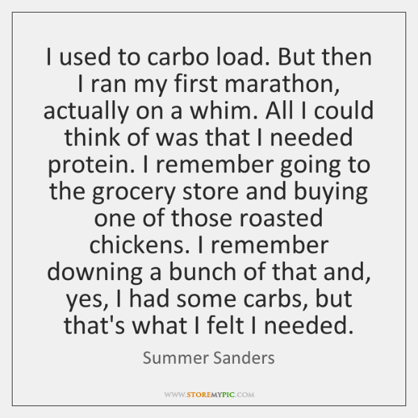 I used to carbo load. But then I ran my first marathon, ...