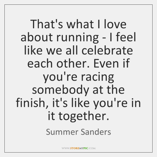That's what I love about running - I feel like we all ...
