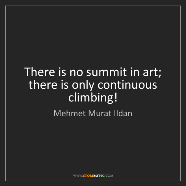 Mehmet Murat Ildan: There is no summit in art; there is only continuous climbing!