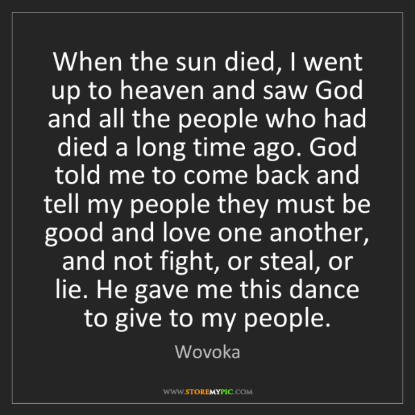 Wovoka: When the sun died, I went up to heaven and saw God and...