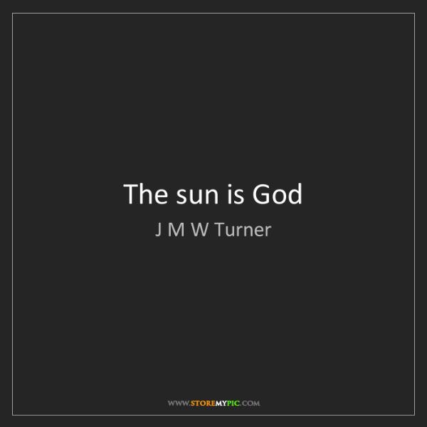 J M W Turner: The sun is God