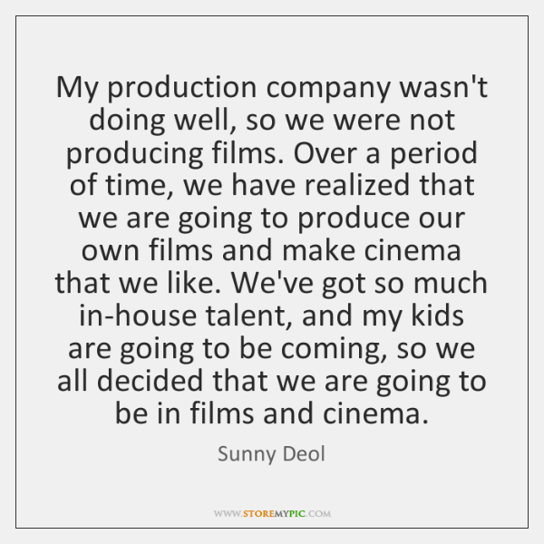 My production company wasn't doing well, so we were not producing films. ...