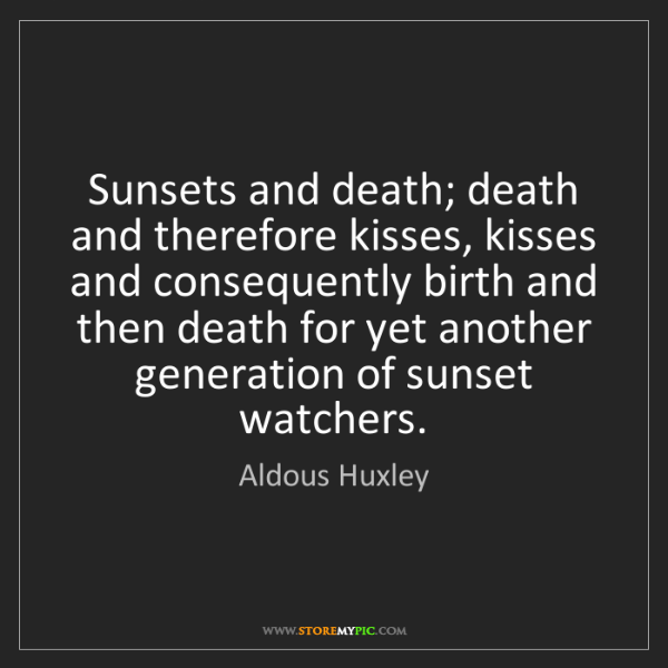 Aldous Huxley: Sunsets and death; death and therefore kisses, kisses...
