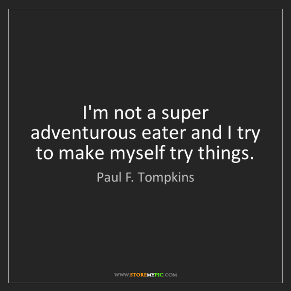 Paul F. Tompkins: I'm not a super adventurous eater and I try to make myself...