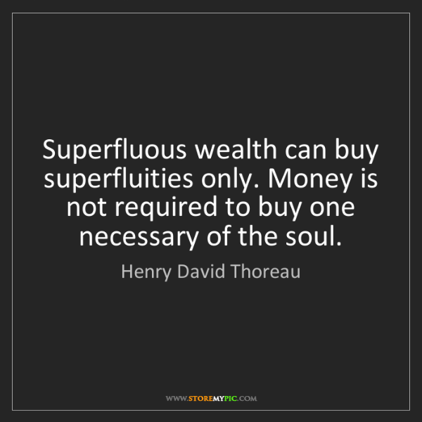 Henry David Thoreau: Superfluous wealth can buy superfluities only. Money...