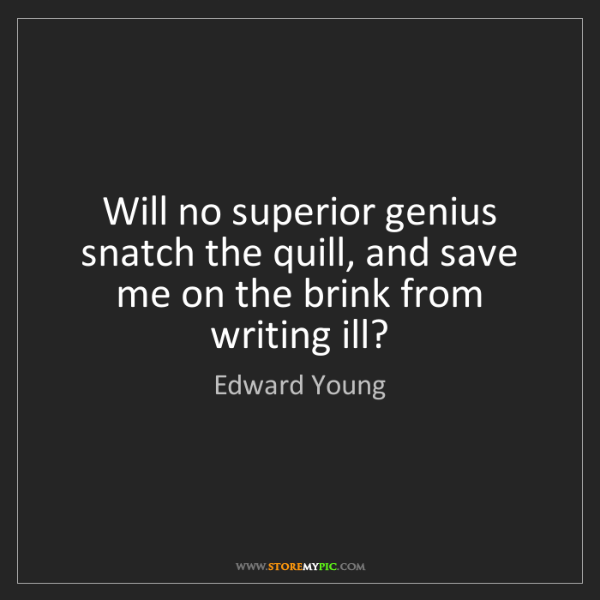 Edward Young: Will no superior genius snatch the quill, and save me...